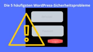 Die 5 häufigsten WordPress-Sicherheitsprobleme